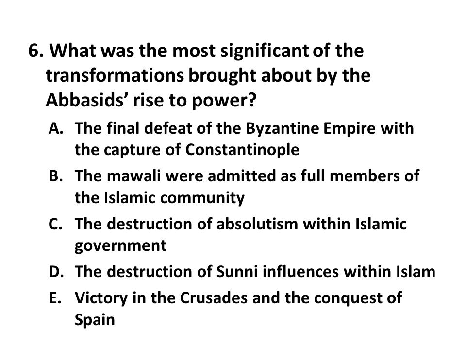 6. What was the most significant of the transformations brought about by the Abbasids' rise to power? A.The final defeat of the Byzantine Empire with
