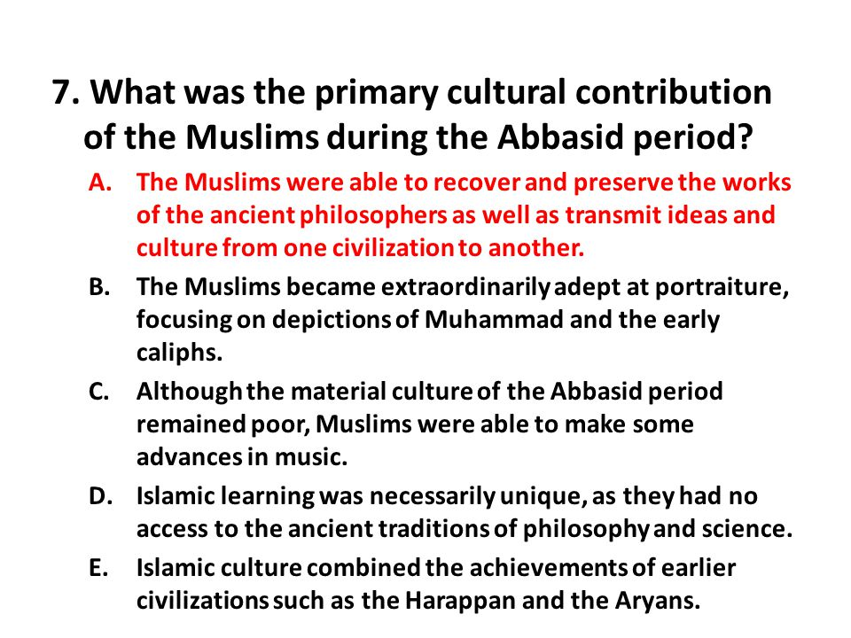 7. What was the primary cultural contribution of the Muslims during the Abbasid period? A.The Muslims were able to recover and preserve the works of t