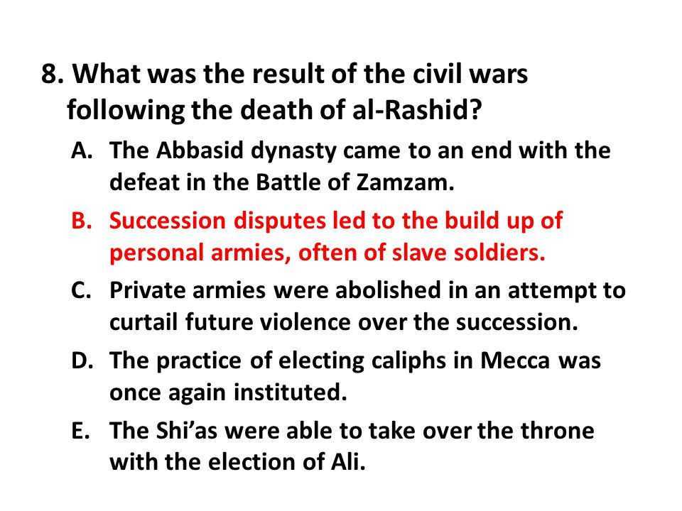 8. What was the result of the civil wars following the death of al-Rashid? A.The Abbasid dynasty came to an end with the defeat in the Battle of Zamza