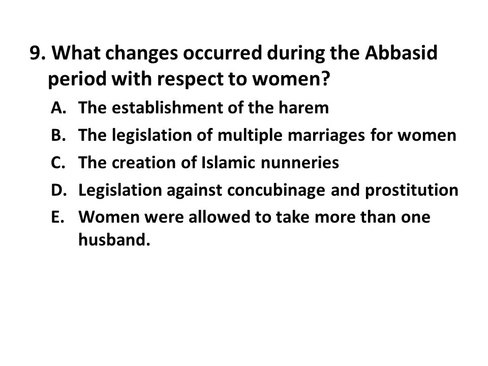 9. What changes occurred during the Abbasid period with respect to women? A.The establishment of the harem B.The legislation of multiple marriages for