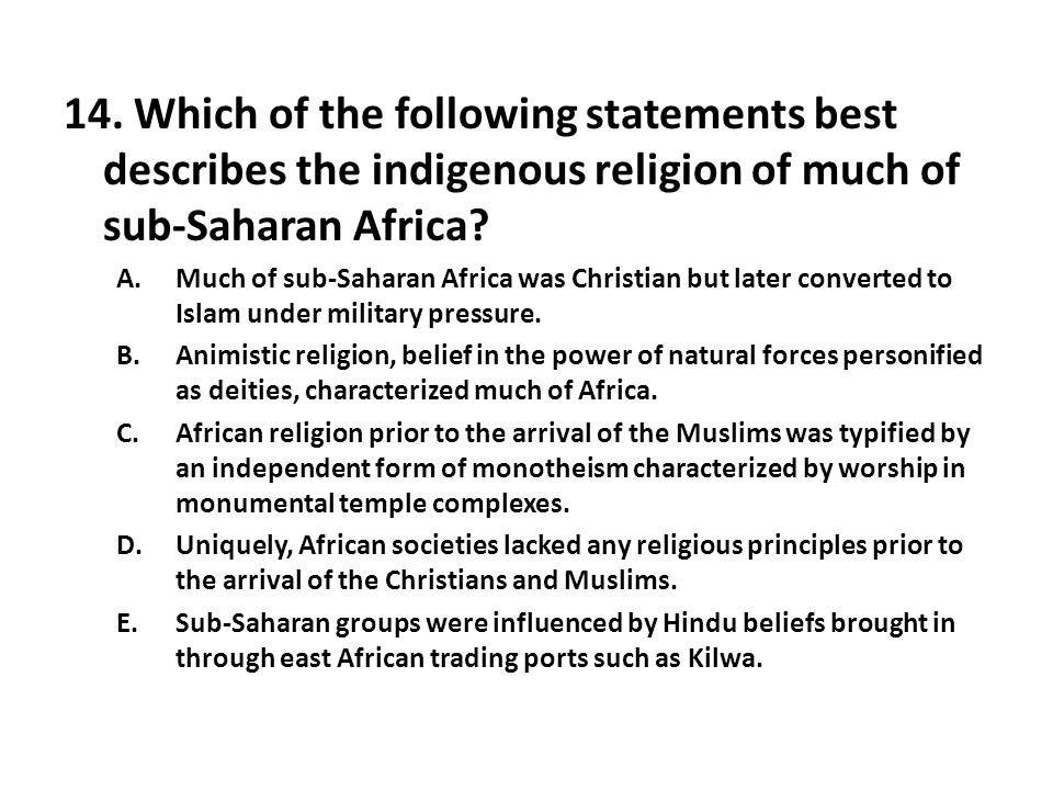 14. Which of the following statements best describes the indigenous religion of much of sub-Saharan Africa? A.Much of sub-Saharan Africa was Christian
