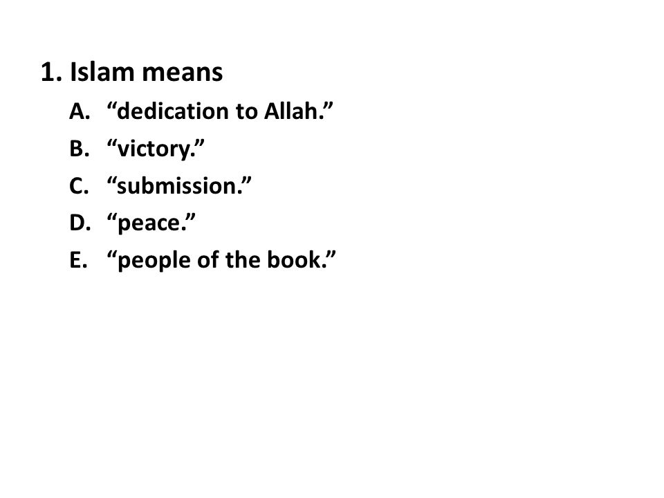 """1. Islam means A.""""dedication to Allah."""" B.""""victory."""" C.""""submission."""" D.""""peace."""" E.""""people of the book."""""""