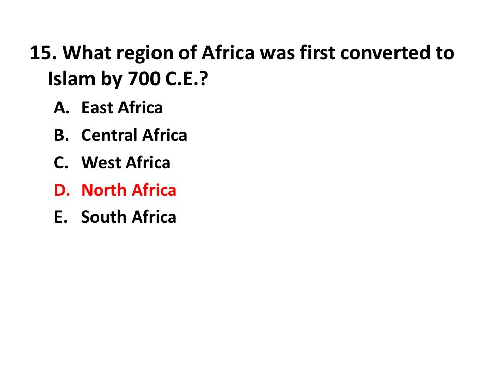 15. What region of Africa was first converted to Islam by 700 C.E.? A.East Africa B.Central Africa C.West Africa D.North Africa E.South Africa