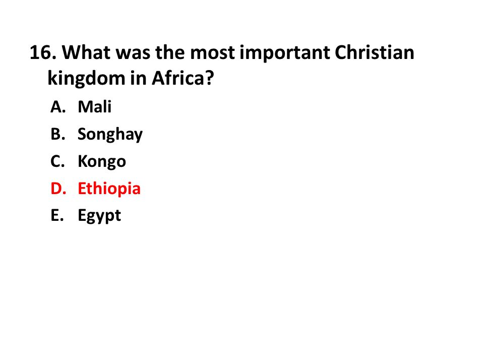 16. What was the most important Christian kingdom in Africa? A.Mali B.Songhay C.Kongo D.Ethiopia E.Egypt