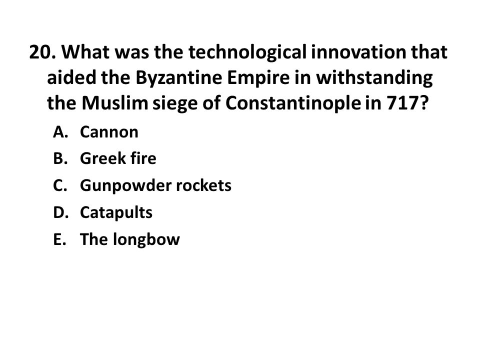 20. What was the technological innovation that aided the Byzantine Empire in withstanding the Muslim siege of Constantinople in 717? A.Cannon B.Greek