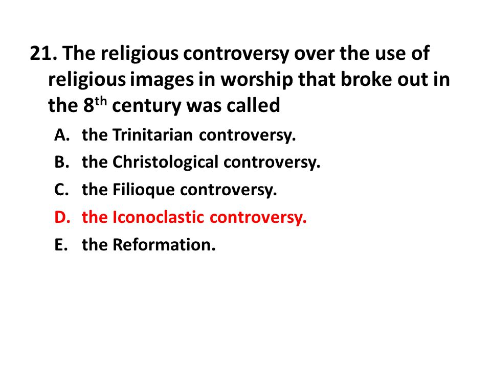 21. The religious controversy over the use of religious images in worship that broke out in the 8 th century was called A.the Trinitarian controversy.