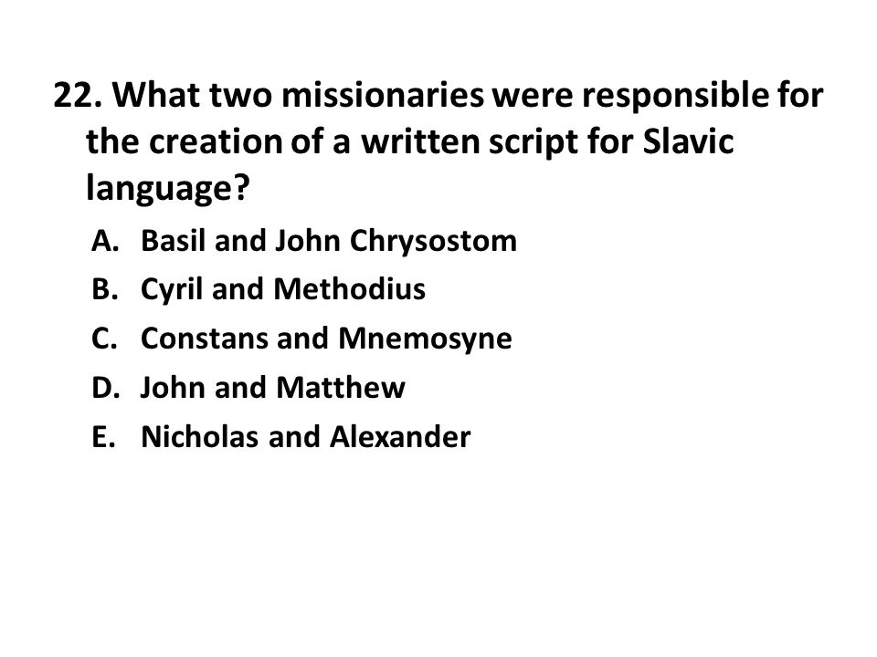 22. What two missionaries were responsible for the creation of a written script for Slavic language? A.Basil and John Chrysostom B.Cyril and Methodius