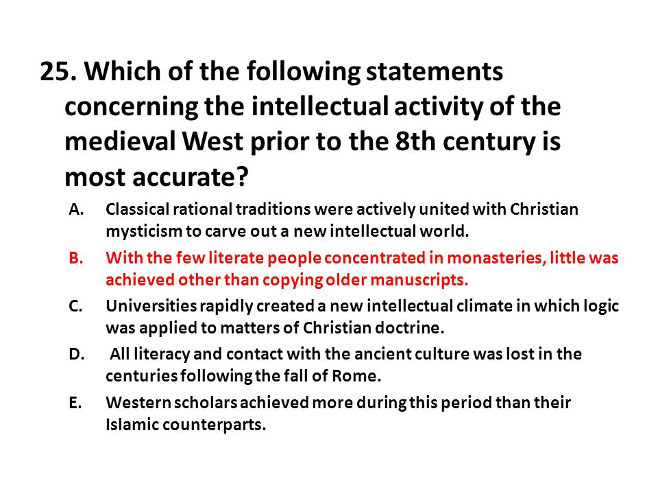 25. Which of the following statements concerning the intellectual activity of the medieval West prior to the 8th century is most accurate? A.Classical