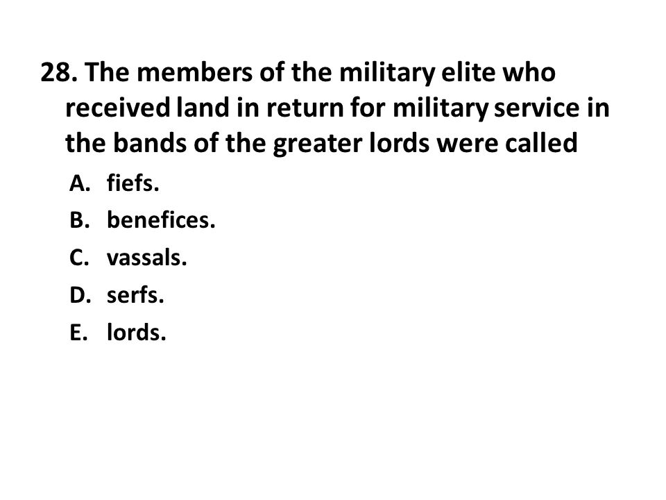 28. The members of the military elite who received land in return for military service in the bands of the greater lords were called A.fiefs. B.benefi