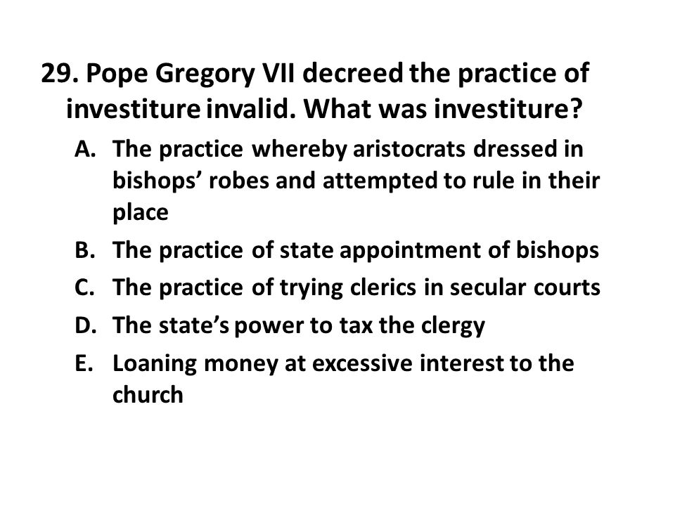 29. Pope Gregory VII decreed the practice of investiture invalid. What was investiture? A.The practice whereby aristocrats dressed in bishops' robes a