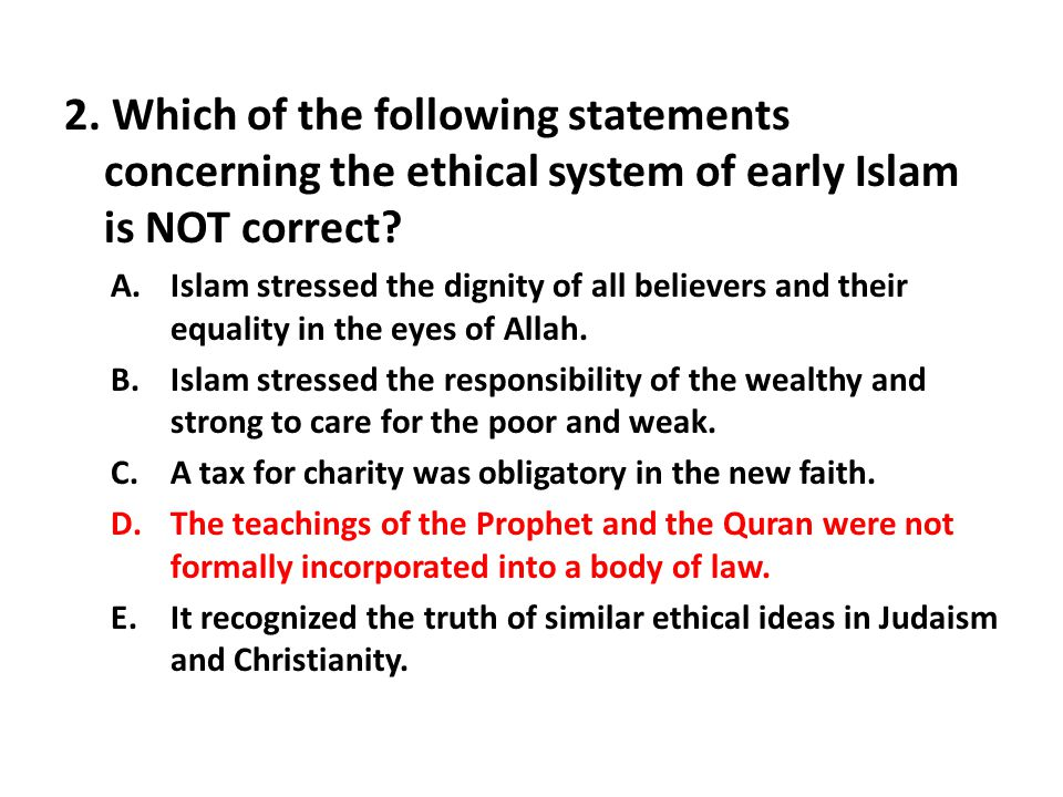 2. Which of the following statements concerning the ethical system of early Islam is NOT correct? A.Islam stressed the dignity of all believers and th