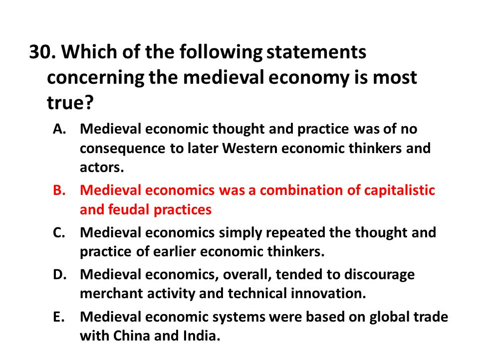 30. Which of the following statements concerning the medieval economy is most true? A.Medieval economic thought and practice was of no consequence to