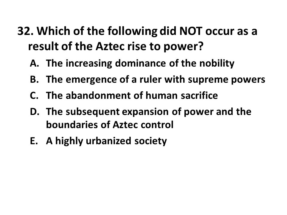 32. Which of the following did NOT occur as a result of the Aztec rise to power? A.The increasing dominance of the nobility B.The emergence of a ruler