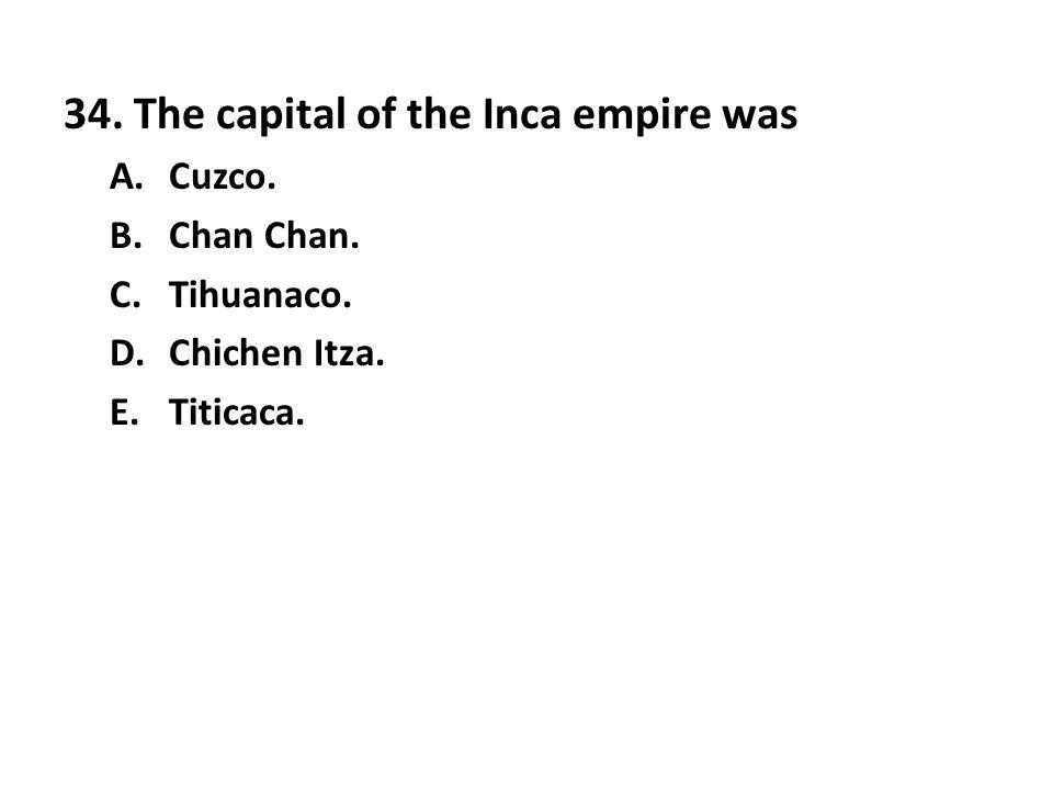 34. The capital of the Inca empire was A.Cuzco. B.Chan Chan. C.Tihuanaco. D.Chichen Itza. E.Titicaca.