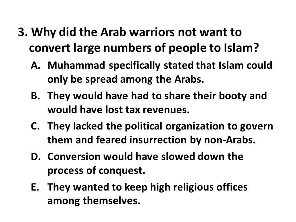3. Why did the Arab warriors not want to convert large numbers of people to Islam? A.Muhammad specifically stated that Islam could only be spread amon