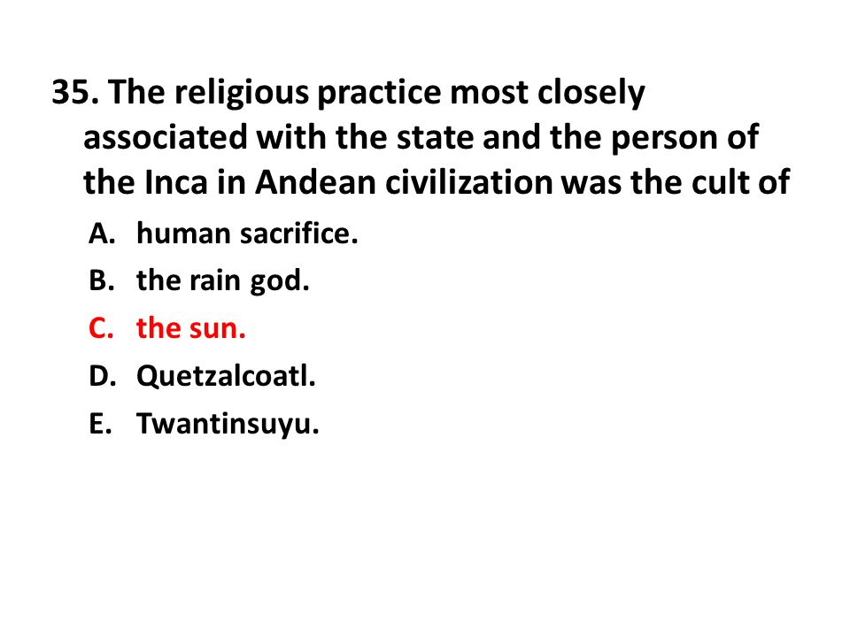 35. The religious practice most closely associated with the state and the person of the Inca in Andean civilization was the cult of A.human sacrifice.