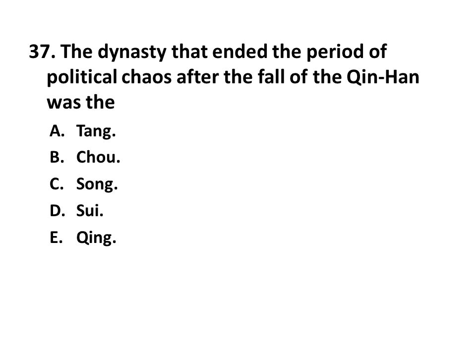 37. The dynasty that ended the period of political chaos after the fall of the Qin-Han was the A.Tang. B.Chou. C.Song. D.Sui. E.Qing.