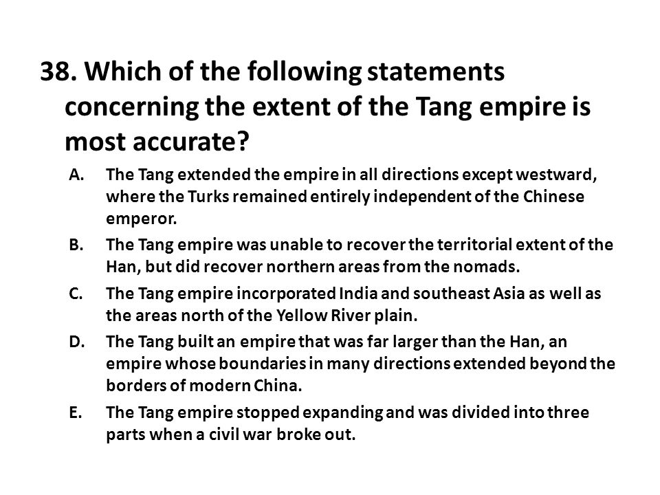 38. Which of the following statements concerning the extent of the Tang empire is most accurate? A.The Tang extended the empire in all directions exce