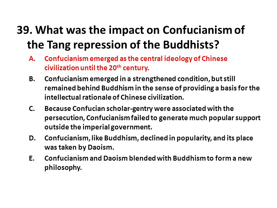 39. What was the impact on Confucianism of the Tang repression of the Buddhists? A.Confucianism emerged as the central ideology of Chinese civilizatio