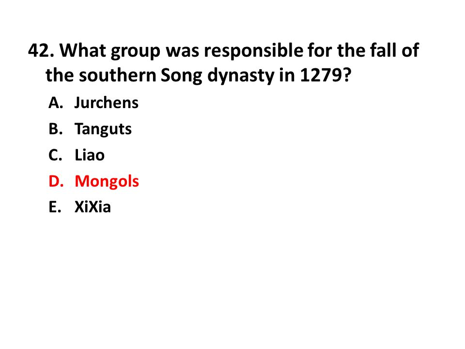42. What group was responsible for the fall of the southern Song dynasty in 1279? A.Jurchens B.Tanguts C.Liao D.Mongols E.XiXia