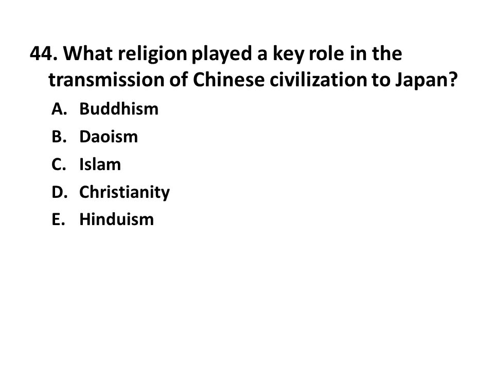 44. What religion played a key role in the transmission of Chinese civilization to Japan? A.Buddhism B.Daoism C.Islam D.Christianity E.Hinduism