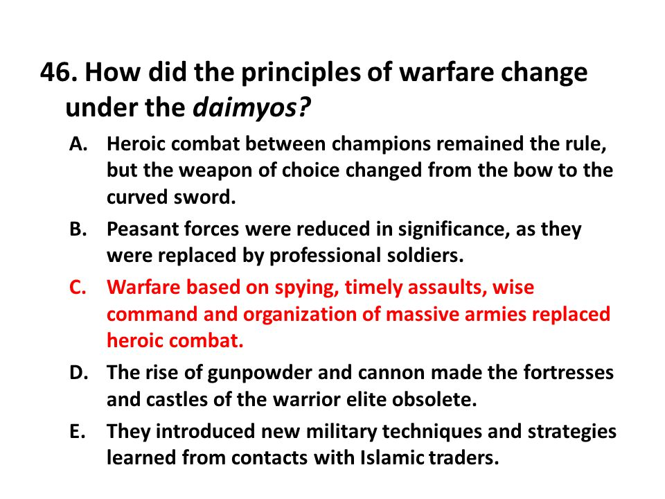 46. How did the principles of warfare change under the daimyos? A.Heroic combat between champions remained the rule, but the weapon of choice changed