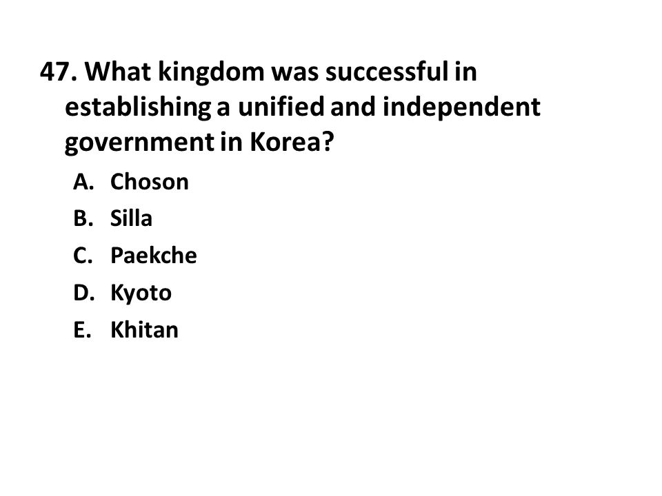 47. What kingdom was successful in establishing a unified and independent government in Korea? A.Choson B.Silla C.Paekche D.Kyoto E.Khitan