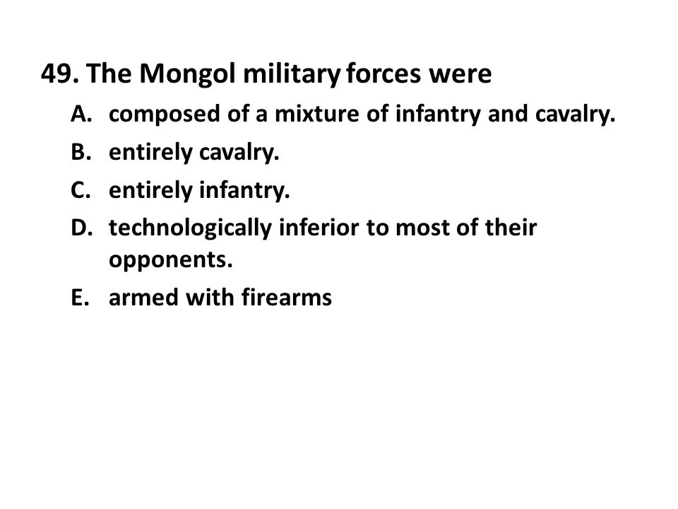 49. The Mongol military forces were A.composed of a mixture of infantry and cavalry. B.entirely cavalry. C.entirely infantry. D.technologically inferi