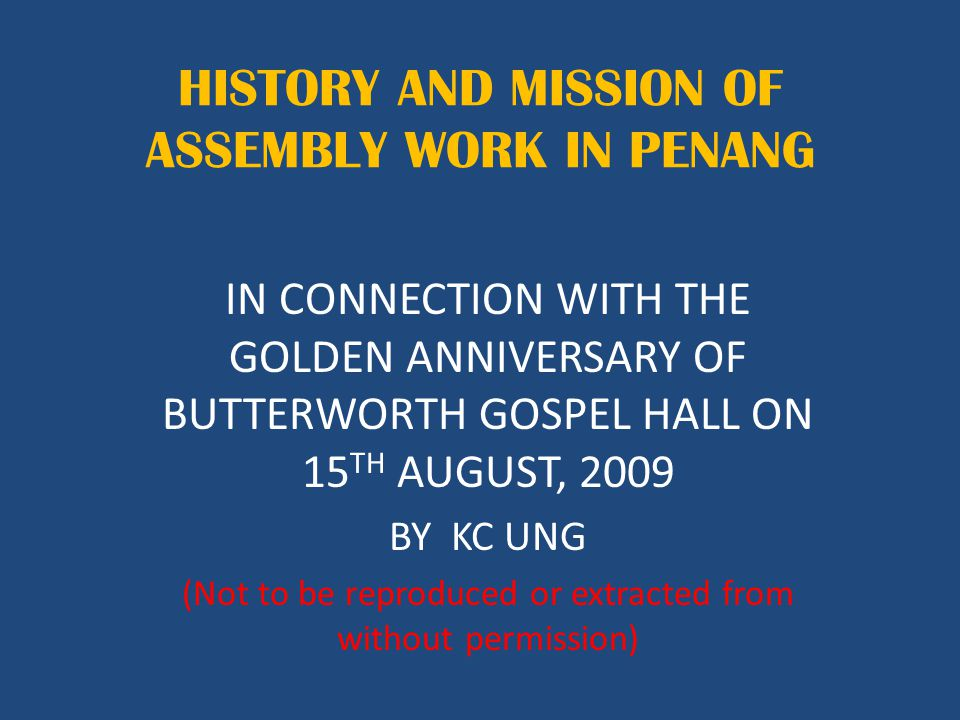 HISTORY AND MISSION OF ASSEMBLY WORK IN PENANG IN CONNECTION WITH THE GOLDEN ANNIVERSARY OF BUTTERWORTH GOSPEL HALL ON 15 TH AUGUST, 2009 BY KC UNG (Not to be reproduced or extracted from without permission)
