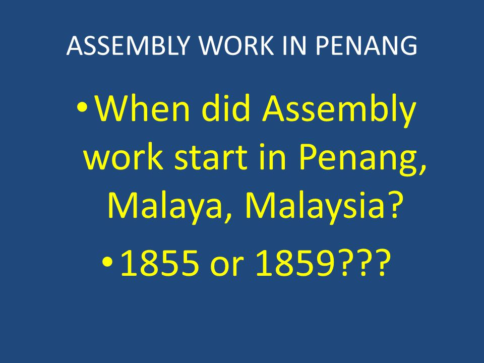 ASSEMBLY WORK IN PENANG When did Assembly work start in Penang, Malaya, Malaysia 1855 or 1859