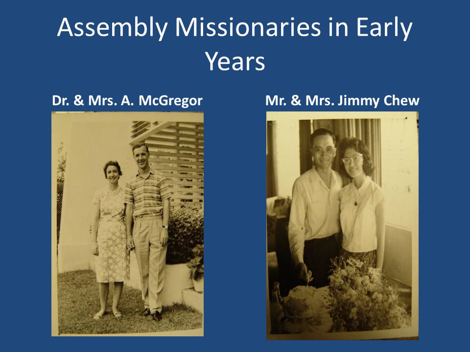 Assembly Missionaries in Early Years Dr. & Mrs. A. McGregorMr. & Mrs. Jimmy Chew