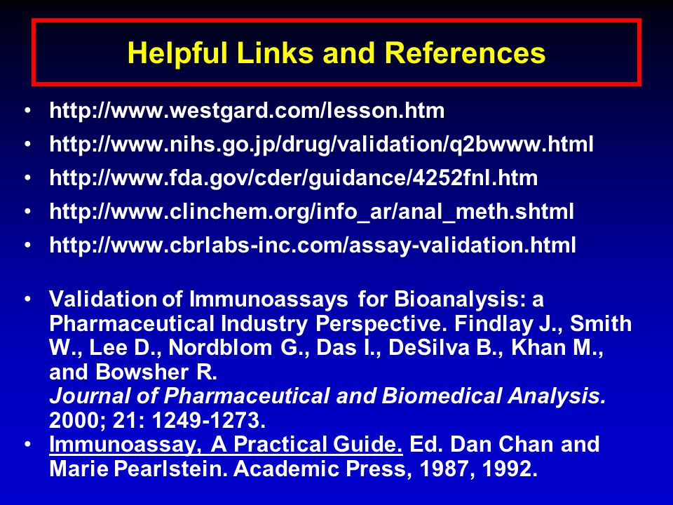 Helpful Links and References http://www.westgard.com/lesson.htm http://www.nihs.go.jp/drug/validation/q2bwww.html http://www.fda.gov/cder/guidance/4252fnl.htm http://www.clinchem.org/info_ar/anal_meth.shtml http://www.cbrlabs-inc.com/assay-validation.html Validation of Immunoassays for Bioanalysis: a Pharmaceutical Industry Perspective.