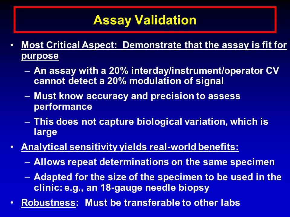 Assay Validation Most Critical Aspect: Demonstrate that the assay is fit for purpose –An assay with a 20% interday/instrument/operator CV cannot detect a 20% modulation of signal –Must know accuracy and precision to assess performance –This does not capture biological variation, which is large Analytical sensitivity yields real-world benefits: –Allows repeat determinations on the same specimen –Adapted for the size of the specimen to be used in the clinic: e.g., an 18-gauge needle biopsy Robustness: Must be transferable to other labs