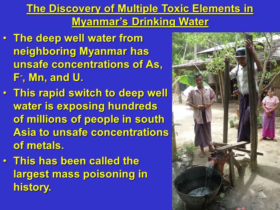 The Discovery of Multiple Toxic Elements in Myanmar's Drinking Water The deep well water from neighboring Myanmar has unsafe concentrations of As, F -