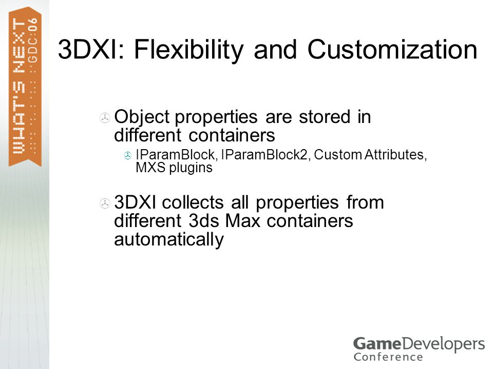 3DXI: Flexibility and Customization  Object properties are stored in different containers  IParamBlock, IParamBlock2, Custom Attributes, MXS plugins