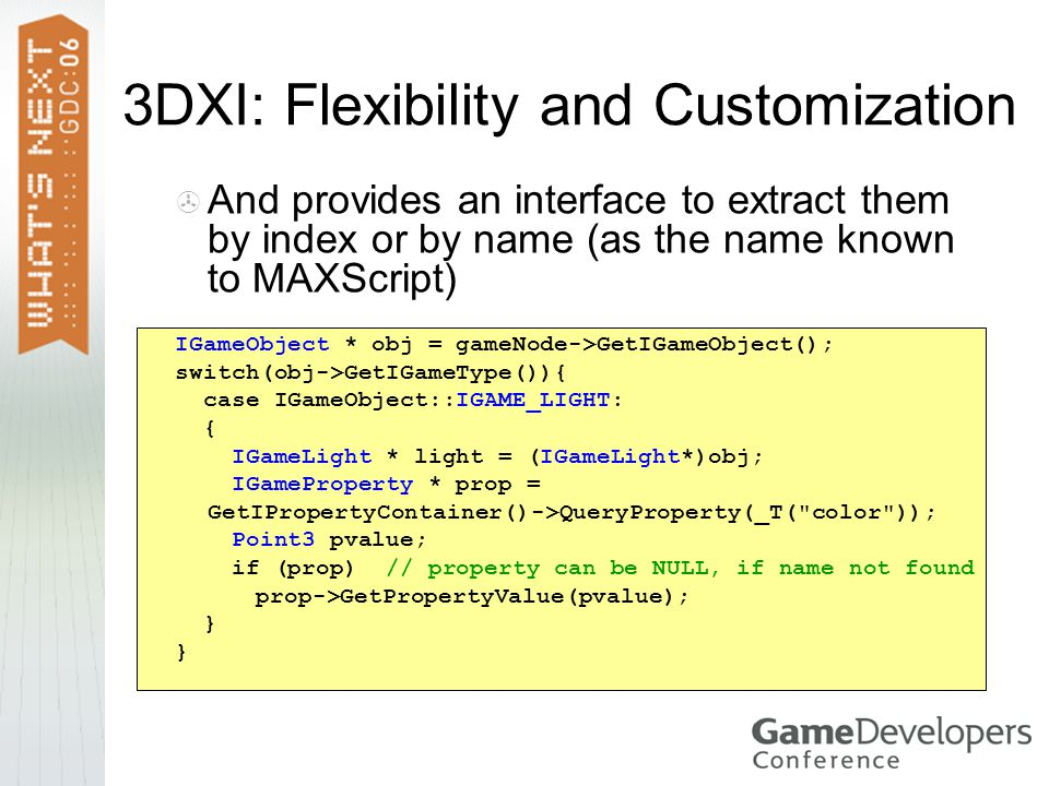 3DXI: Flexibility and Customization  And provides an interface to extract them by index or by name (as the name known to MAXScript) IGameObject * obj