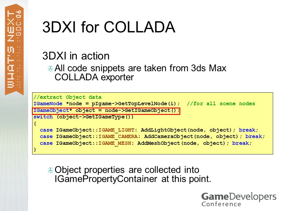 3DXI for COLLADA  3DXI in action  All code snippets are taken from 3ds Max COLLADA exporter //extract Object data IGameNode *node = pIgame->GetTopLe