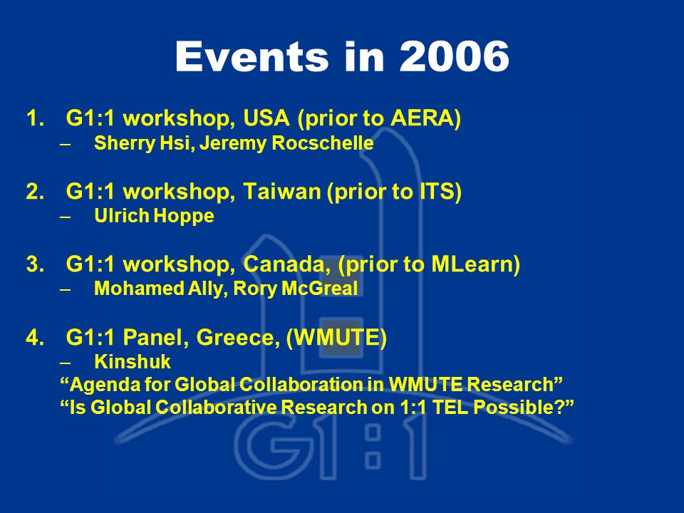 Events in 2006 1.G1:1 workshop, USA (prior to AERA) –Sherry Hsi, Jeremy Rocschelle 2.G1:1 workshop, Taiwan (prior to ITS) –Ulrich Hoppe 3.G1:1 workshop, Canada, (prior to MLearn) –Mohamed Ally, Rory McGreal 4.G1:1 Panel, Greece, (WMUTE) –Kinshuk Agenda for Global Collaboration in WMUTE Research Is Global Collaborative Research on 1:1 TEL Possible