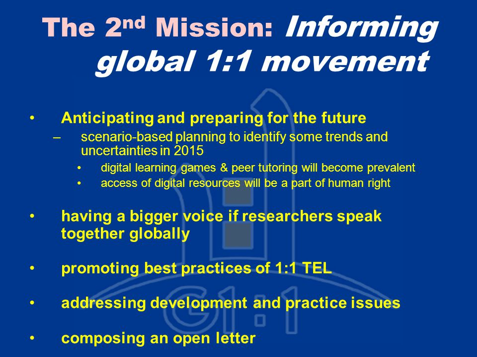 The 2 nd Mission: Informing global 1:1 movement Anticipating and preparing for the future –scenario-based planning to identify some trends and uncertainties in 2015 digital learning games & peer tutoring will become prevalent access of digital resources will be a part of human right having a bigger voice if researchers speak together globally promoting best practices of 1:1 TEL addressing development and practice issues composing an open letter