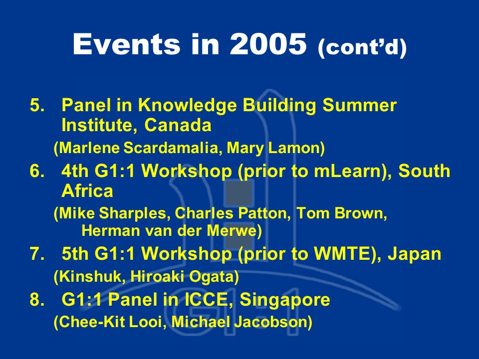 Events in 2005 (cont'd) 5.Panel in Knowledge Building Summer Institute, Canada (Marlene Scardamalia, Mary Lamon) 6.4th G1:1 Workshop (prior to mLearn), South Africa (Mike Sharples, Charles Patton, Tom Brown, Herman van der Merwe) 7.5th G1:1 Workshop (prior to WMTE), Japan (Kinshuk, Hiroaki Ogata) 8.G1:1 Panel in ICCE, Singapore (Chee-Kit Looi, Michael Jacobson)