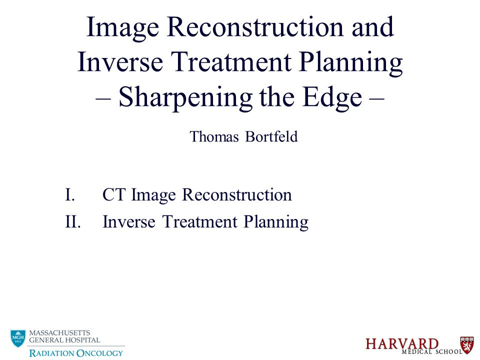 Image Reconstruction and Inverse Treatment Planning – Sharpening the Edge – Thomas Bortfeld I.CT Image Reconstruction II.Inverse Treatment Planning