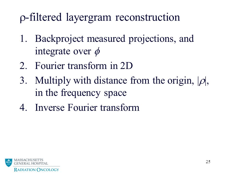 25  -filtered layergram reconstruction 1.Backproject measured projections, and integrate over  2.Fourier transform in 2D 3.Multiply with distance from the origin, |  |, in the frequency space 4.Inverse Fourier transform