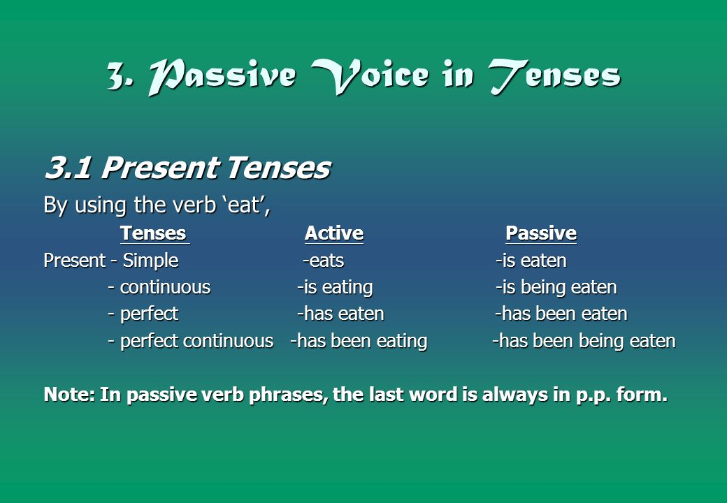 3. Passive Voice in Tenses 3.1 Present Tenses By using the verb 'eat', Tenses Active Passive Tenses Active Passive Present - Simple -eats -is eaten -