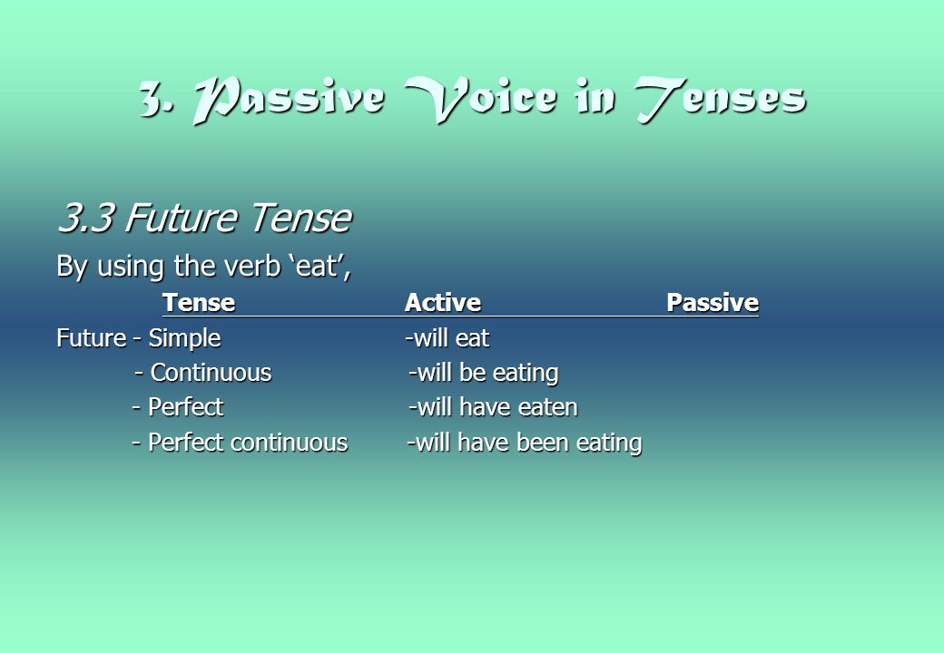 3. Passive Voice in Tenses 3.3 Future Tense By using the verb 'eat', TenseActivePassive TenseActivePassive Future - Simple -will eat - Continuous -wil