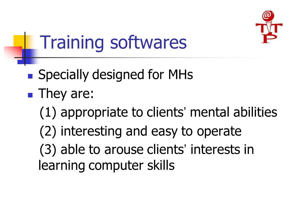 Training softwares Specially designed for MHs They are: (1) appropriate to clients ' mental abilities (2) interesting and easy to operate (3) able to