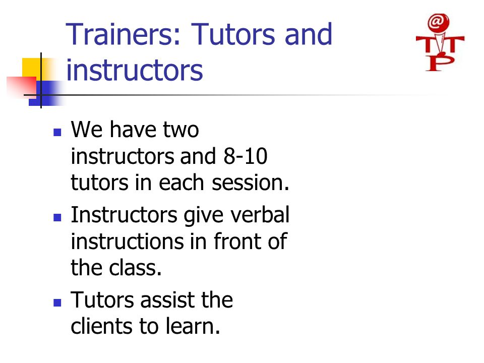 Trainers: Tutors and instructors We have two instructors and 8-10 tutors in each session. Instructors give verbal instructions in front of the class.