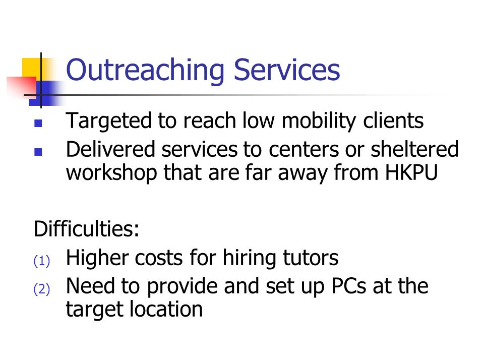 Outreaching Services Targeted to reach low mobility clients Delivered services to centers or sheltered workshop that are far away from HKPU Difficulties: (1) Higher costs for hiring tutors (2) Need to provide and set up PCs at the target location