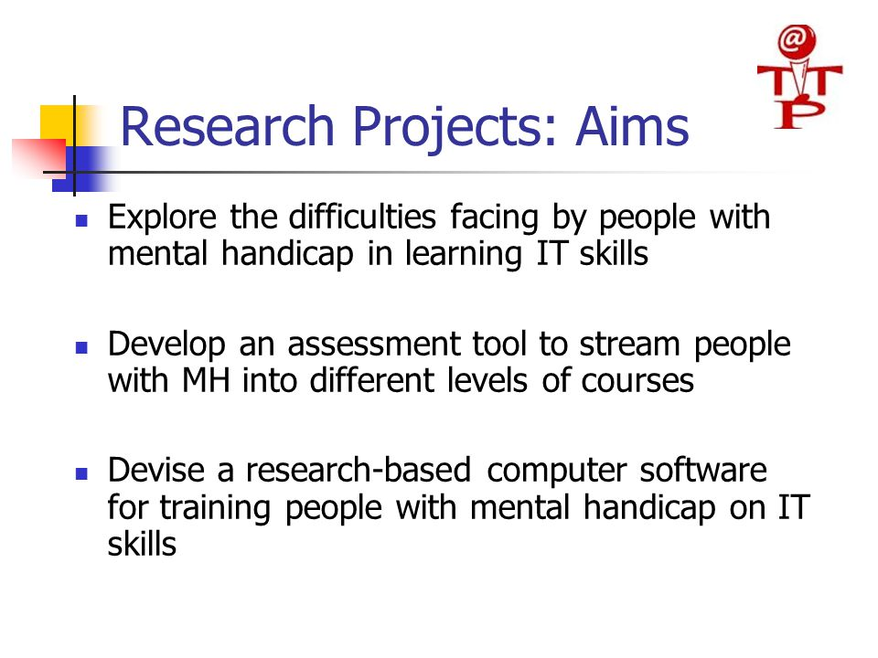 Research Projects: Aims Explore the difficulties facing by people with mental handicap in learning IT skills Develop an assessment tool to stream people with MH into different levels of courses Devise a research-based computer software for training people with mental handicap on IT skills