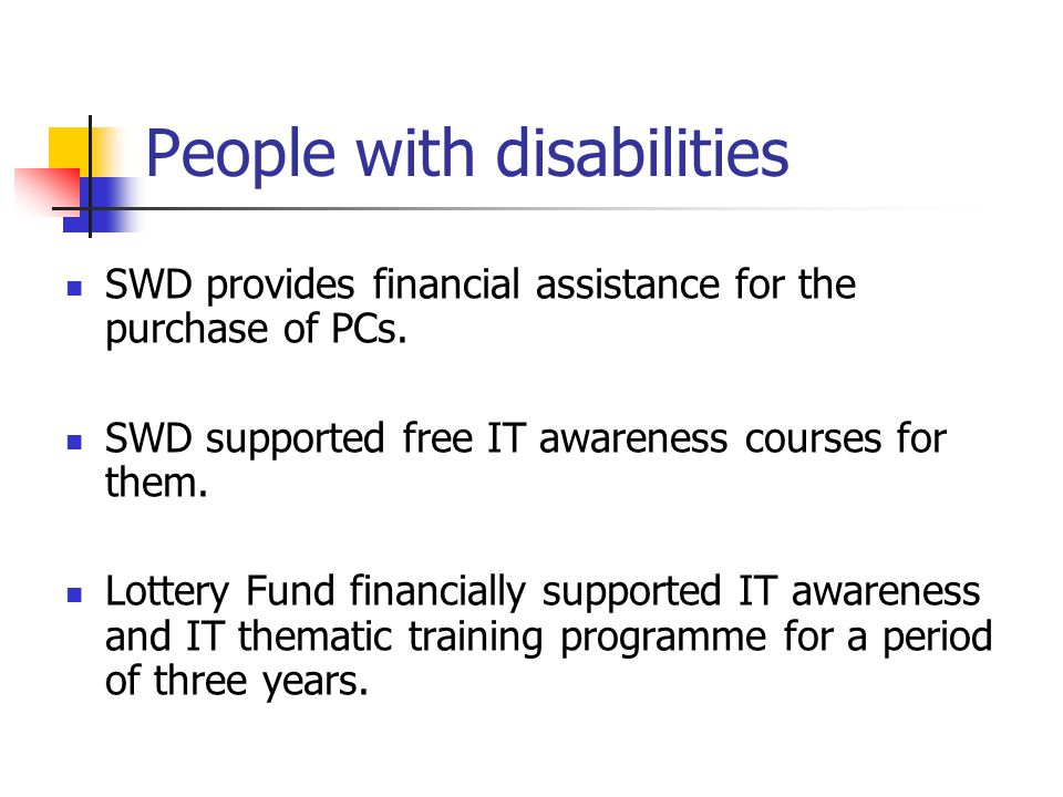 People with disabilities SWD provides financial assistance for the purchase of PCs. SWD supported free IT awareness courses for them. Lottery Fund fin