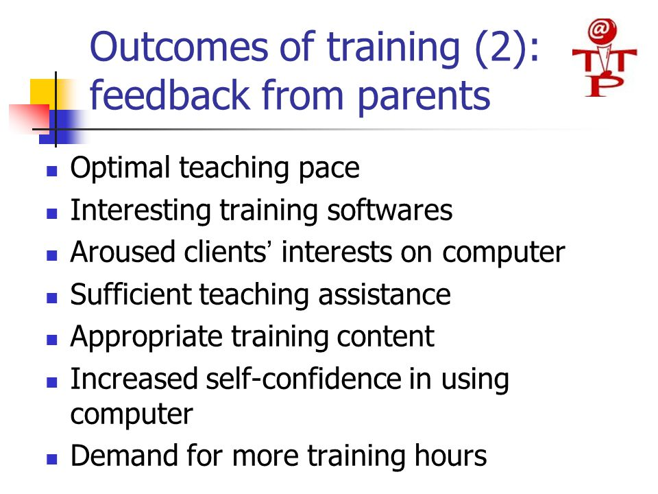 Outcomes of training (2): feedback from parents Optimal teaching pace Interesting training softwares Aroused clients ' interests on computer Sufficien